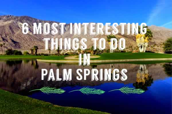 6 Most Interesting Things to Do in Palm Springs